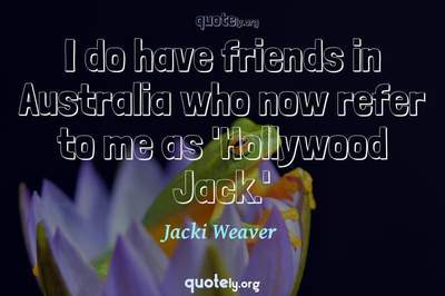 Photo Quote of I do have friends in Australia who now refer to me as 'Hollywood Jack.'