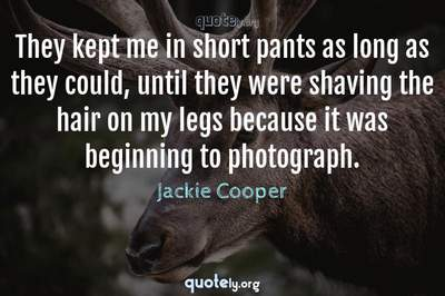 Photo Quote of They kept me in short pants as long as they could, until they were shaving the hair on my legs because it was beginning to photograph.