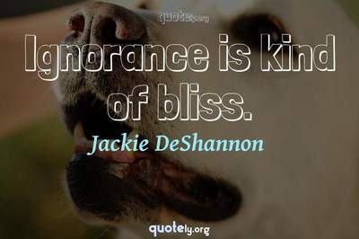 Photo Quote of Ignorance is kind of bliss.