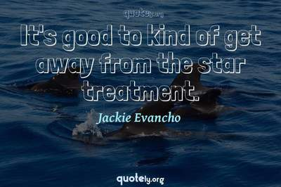 Photo Quote of It's good to kind of get away from the star treatment.