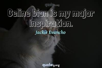 Photo Quote of Celine Dion is my major inspiration.