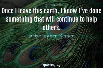 Photo Quote of Once I leave this earth, I know I've done something that will continue to help others.