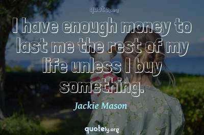 Photo Quote of I have enough money to last me the rest of my life unless I buy something.