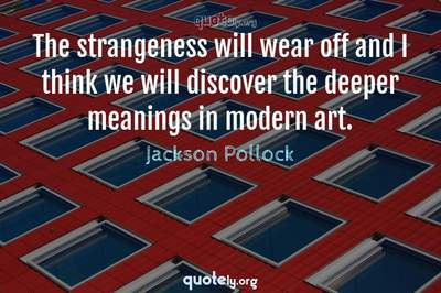 Photo Quote of The strangeness will wear off and I think we will discover the deeper meanings in modern art.