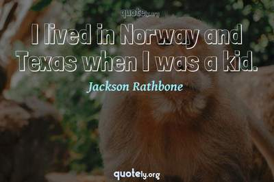 Photo Quote of I lived in Norway and Texas when I was a kid.