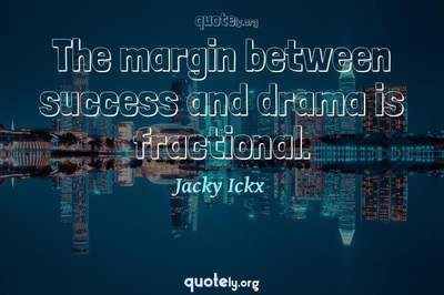Photo Quote of The margin between success and drama is fractional.