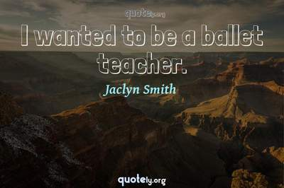 Photo Quote of I wanted to be a ballet teacher.