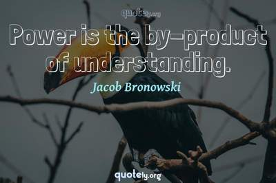 Photo Quote of Power is the by-product of understanding.