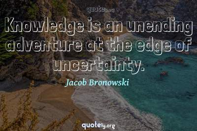 Photo Quote of Knowledge is an unending adventure at the edge of uncertainty.