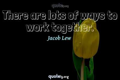 Photo Quote of There are lots of ways to work together.