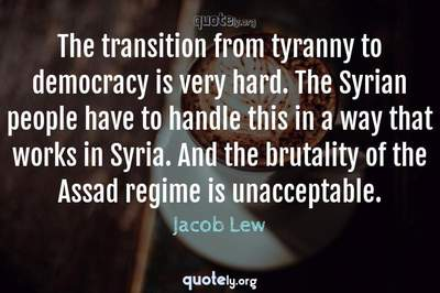 Photo Quote of The transition from tyranny to democracy is very hard. The Syrian people have to handle this in a way that works in Syria. And the brutality of the Assad regime is unacceptable.