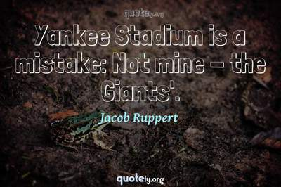 Photo Quote of Yankee Stadium is a mistake: Not mine - the Giants'.