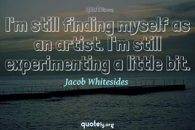Photo Quote of I'm still finding myself as an artist. I'm still experimenting a little bit.