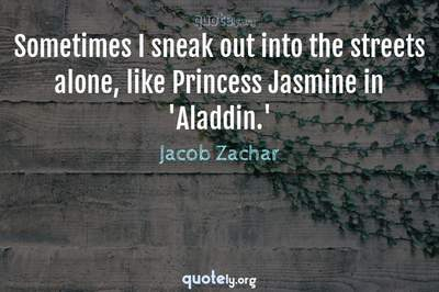 Photo Quote of Sometimes I sneak out into the streets alone, like Princess Jasmine in 'Aladdin.'