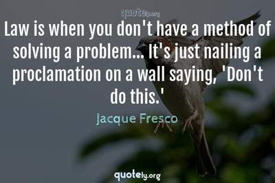 Photo Quote of Law is when you don't have a method of solving a problem... It's just nailing a proclamation on a wall saying, 'Don't do this.'