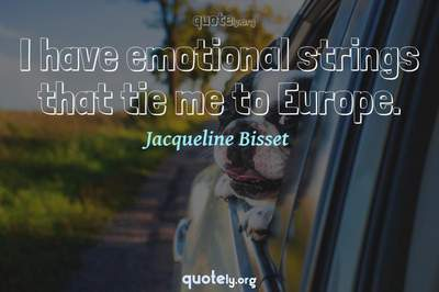 Photo Quote of I have emotional strings that tie me to Europe.