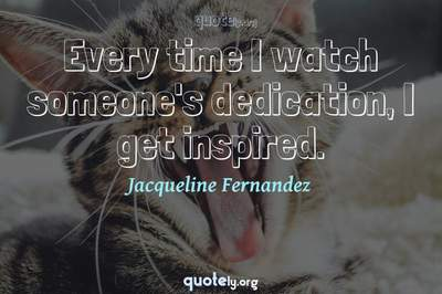 Photo Quote of Every time I watch someone's dedication, I get inspired.