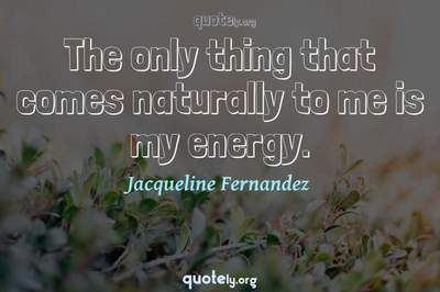 Photo Quote of The only thing that comes naturally to me is my energy.