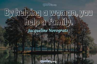Photo Quote of By helping a woman, you help a family.