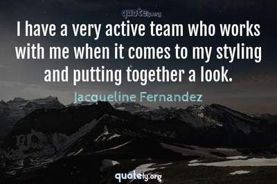 Photo Quote of I have a very active team who works with me when it comes to my styling and putting together a look.