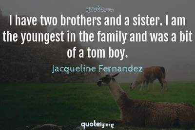 Photo Quote of I have two brothers and a sister. I am the youngest in the family and was a bit of a tom boy.