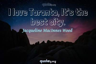 Photo Quote of I love Toronto, It's the best city.