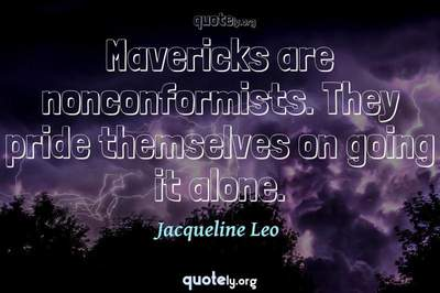 Photo Quote of Mavericks are nonconformists. They pride themselves on going it alone.
