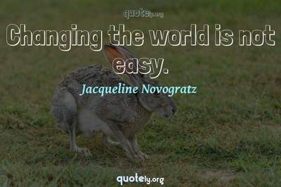 Photo Quote of Changing the world is not easy.