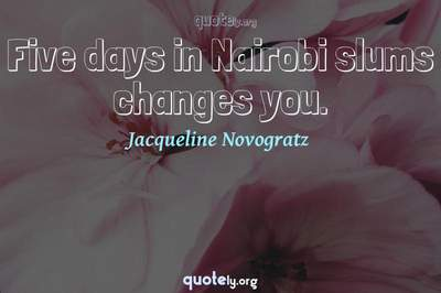 Photo Quote of Five days in Nairobi slums changes you.