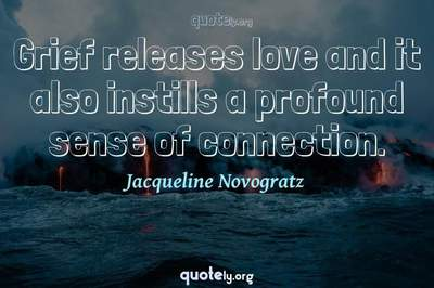 Photo Quote of Grief releases love and it also instills a profound sense of connection.