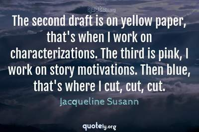 Photo Quote of The second draft is on yellow paper, that's when I work on characterizations. The third is pink, I work on story motivations. Then blue, that's where I cut, cut, cut.