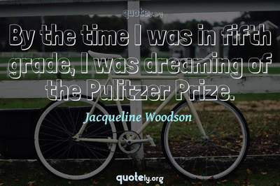 Photo Quote of By the time I was in fifth grade, I was dreaming of the Pulitzer Prize.