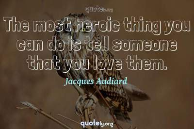 Photo Quote of The most heroic thing you can do is tell someone that you love them.