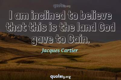 Photo Quote of I am inclined to believe that this is the land God gave to Cain.
