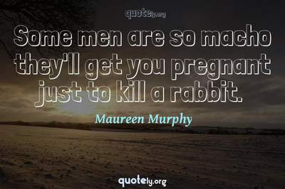 Photo Quote of Some men are so macho they'll get you pregnant just to kill a rabbit.