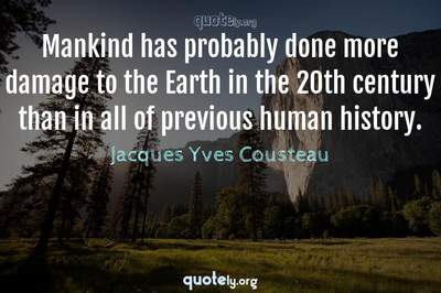 Photo Quote of Mankind has probably done more damage to the Earth in the 20th century than in all of previous human history.