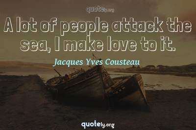 Photo Quote of A lot of people attack the sea, I make love to it.