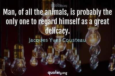 Photo Quote of Man, of all the animals, is probably the only one to regard himself as a great delicacy.