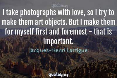 Photo Quote of I take photographs with love, so I try to make them art objects. But I make them for myself first and foremost - that is important.
