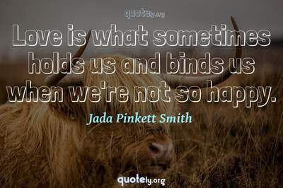 Photo Quote of Love is what sometimes holds us and binds us when we're not so happy.