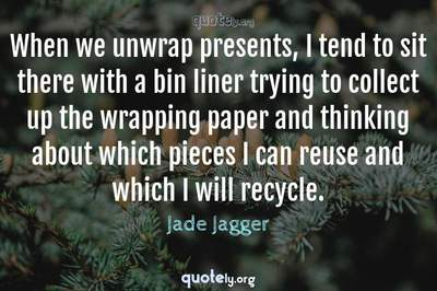 Photo Quote of When we unwrap presents, I tend to sit there with a bin liner trying to collect up the wrapping paper and thinking about which pieces I can reuse and which I will recycle.