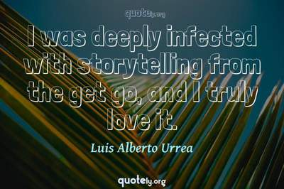 Photo Quote of I was deeply infected with storytelling from the get go, and I truly love it.