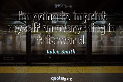 Photo Quote of I'm going to imprint myself on everything in this world.