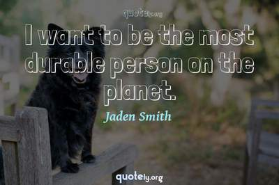 Photo Quote of I want to be the most durable person on the planet.