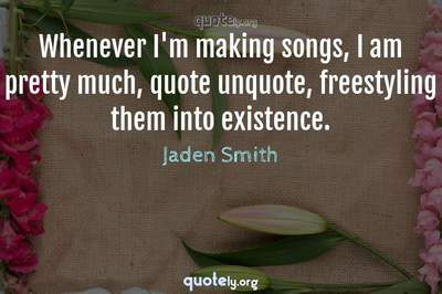 Photo Quote of Whenever I'm making songs, I am pretty much, quote unquote, freestyling them into existence.