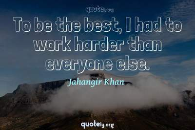 Photo Quote of To be the best, I had to work harder than everyone else.