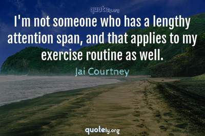 Photo Quote of I'm not someone who has a lengthy attention span, and that applies to my exercise routine as well.