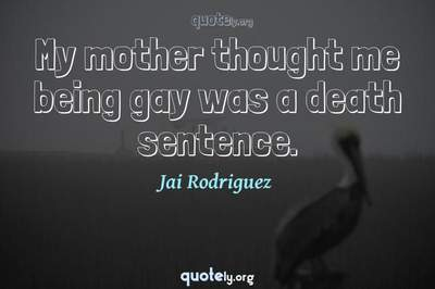 Photo Quote of My mother thought me being gay was a death sentence.