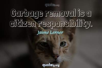 Photo Quote of Garbage removal is a citizen responsibility.