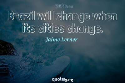 Photo Quote of Brazil will change when its cities change.